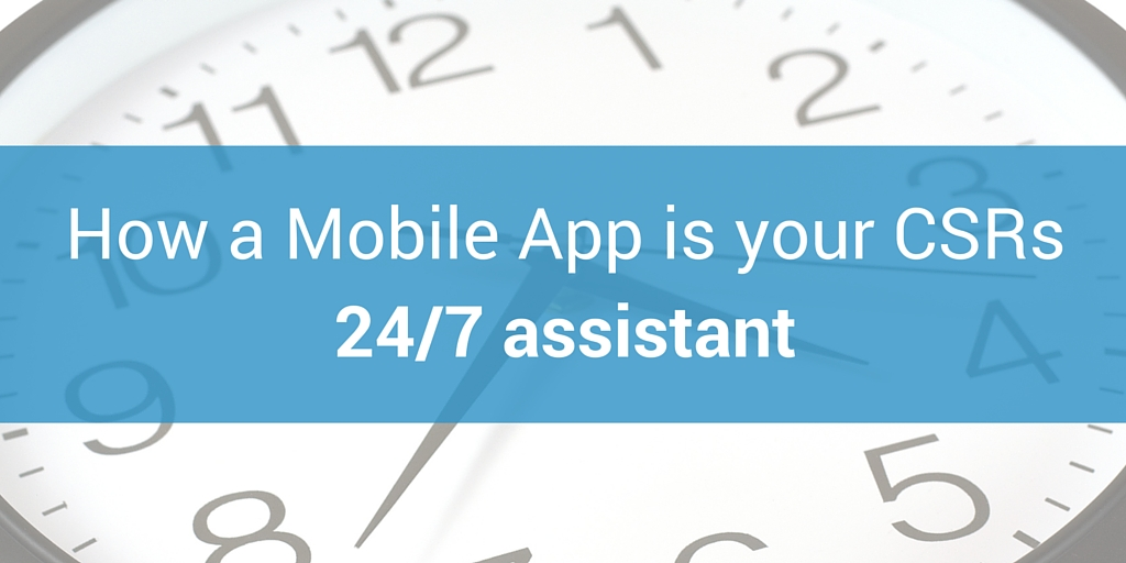 A Mobile App Gives Your CSR a 24/7 Assistant